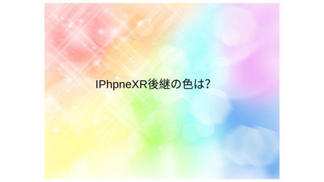 IPhpneXR後継の色は?